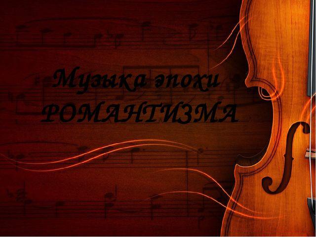 Музыка эпохи РОМАНТИЗМА