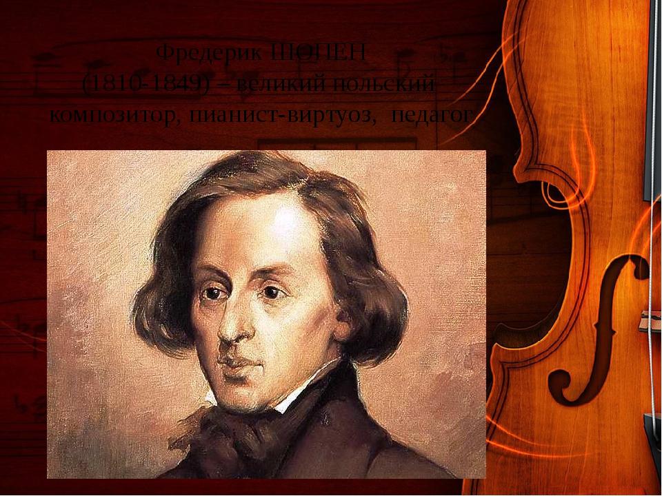 Фредерик ШОПЕН (1810-1849) – великий польский композитор, пианист-виртуоз, пе...