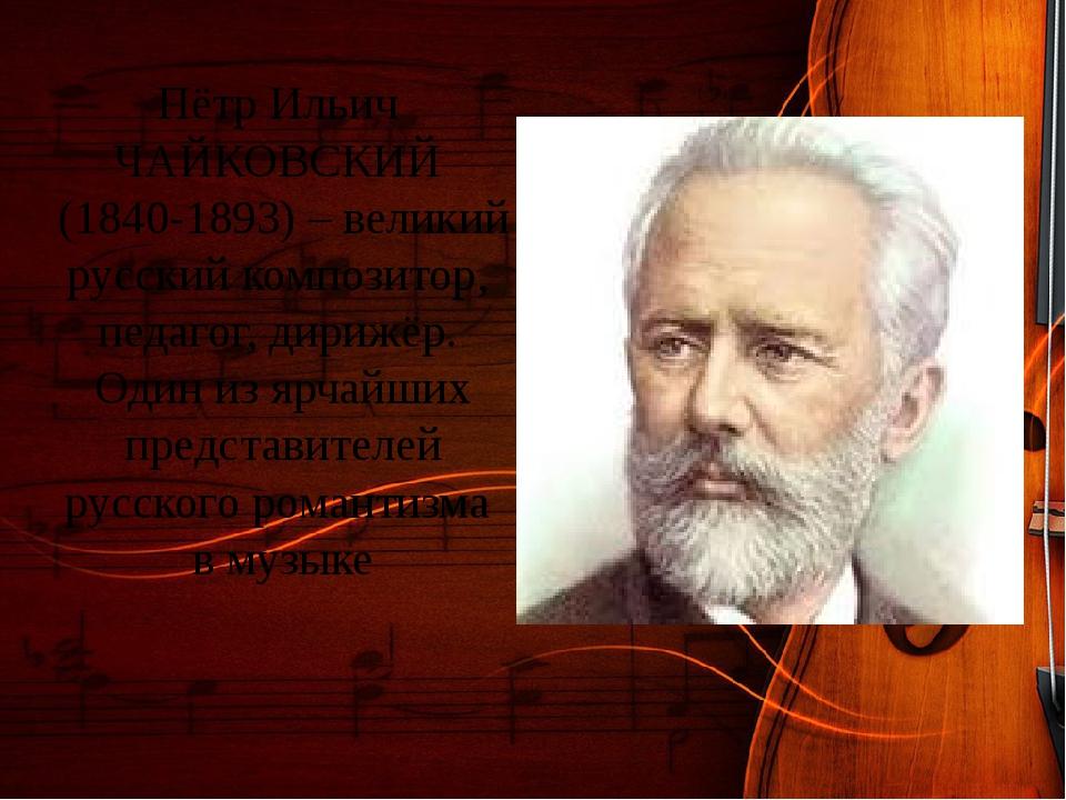 Пётр Ильич ЧАЙКОВСКИЙ (1840-1893) – великий русский композитор, педагог, дири...