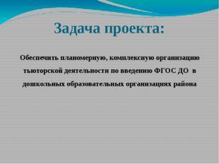 Задача проекта: Обеспечить планомерную, комплексную организацию тьюторской де
