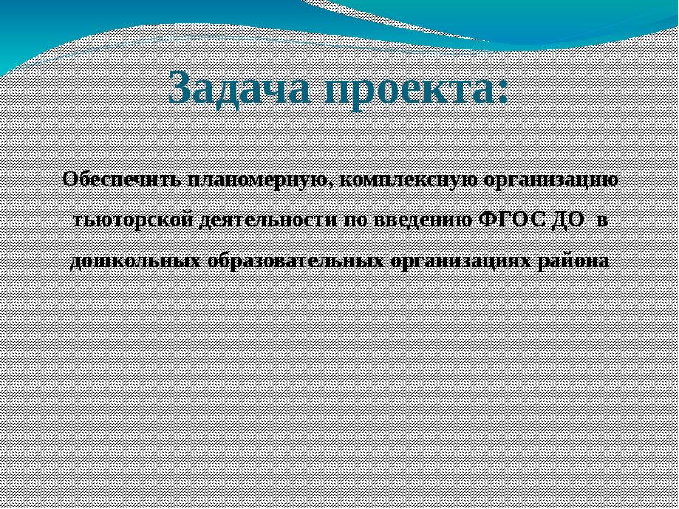 Задача проекта: Обеспечить планомерную, комплексную организацию тьюторской де...