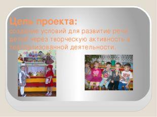 Цель проекта: создание условий для развитие речи детей через творческую актив