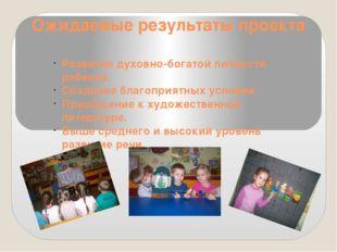 Ожидаемые результаты проекта Развитие духовно-богатой личности ребенка. Созда