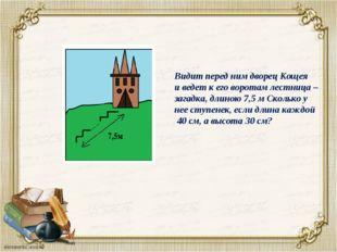 Видит перед ним дворец Кощея и ведет к его воротам лестница – загадка, длиною
