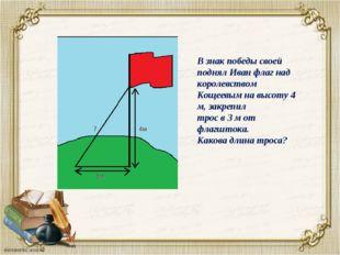 В знак победы своей поднял Иван флаг над королевством Кощеевым на высоту 4 м,