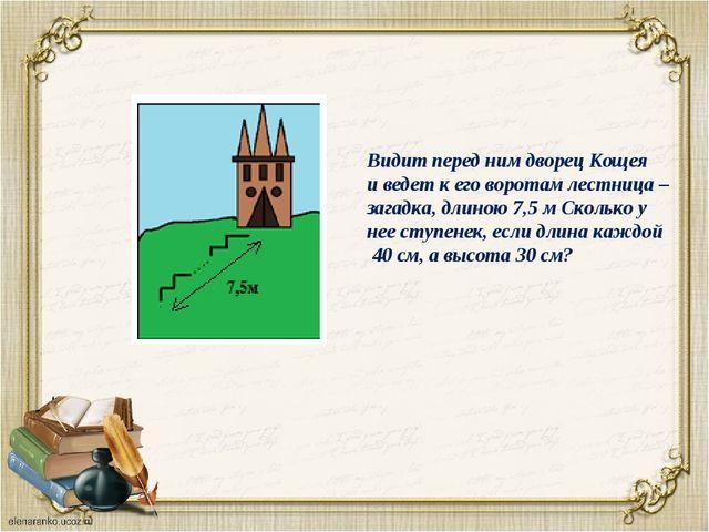 Видит перед ним дворец Кощея и ведет к его воротам лестница – загадка, длиною...