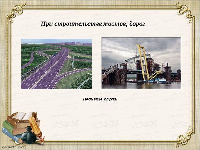 При строительстве мостов, дорог Подъемы, спуски