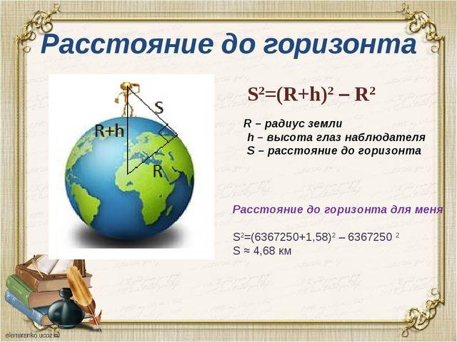 Расстояние до горизонта S2=(R+h)2 – R2 R – радиус земли h – высота глаз наблю...