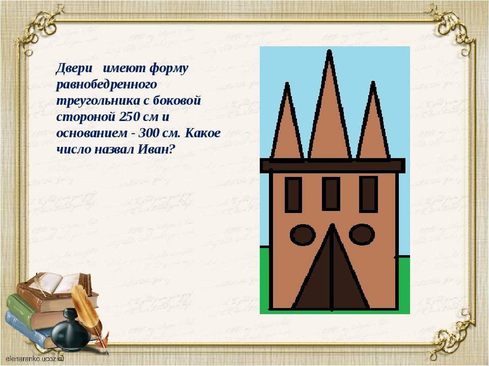 Двери имеют форму равнобедренного треугольника с боковой стороной 250 см и ос...