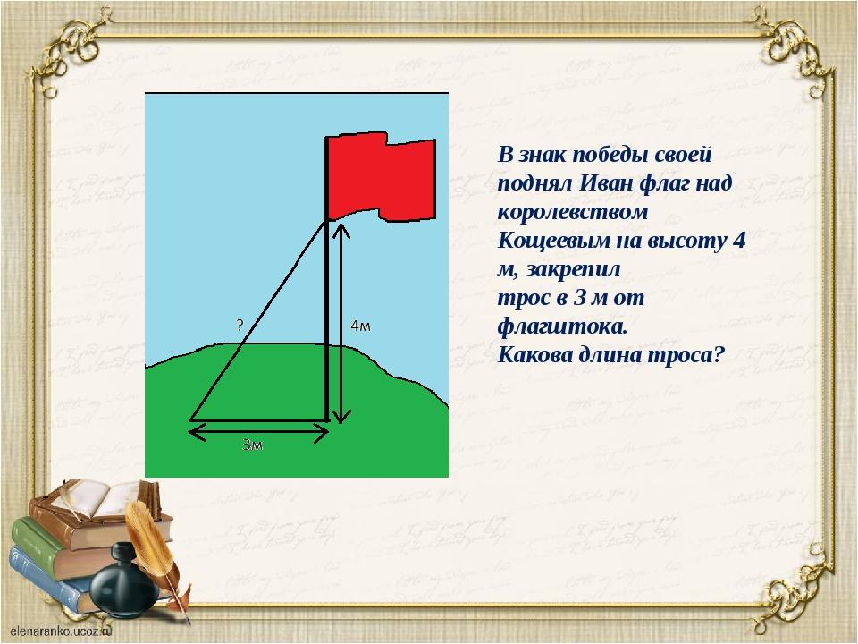 В знак победы своей поднял Иван флаг над королевством Кощеевым на высоту 4 м,...