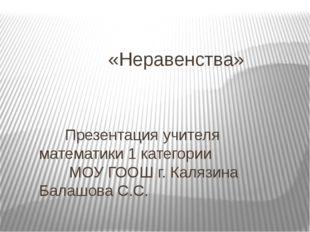 «Неравенства» Презентация учителя математики 1 категории МОУ ГООШ г. Калязин