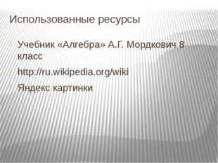 Использованные ресурсы Учебник «Алгебра» А.Г. Мордкович 8 класс http://ru.wik