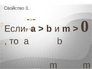 Свойство 3. Если a > b и m > 0 , то a b m m То есть, если обе части неравенс