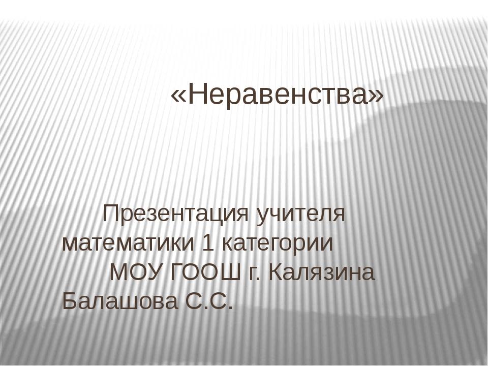 «Неравенства» Презентация учителя математики 1 категории МОУ ГООШ г. Калязин...