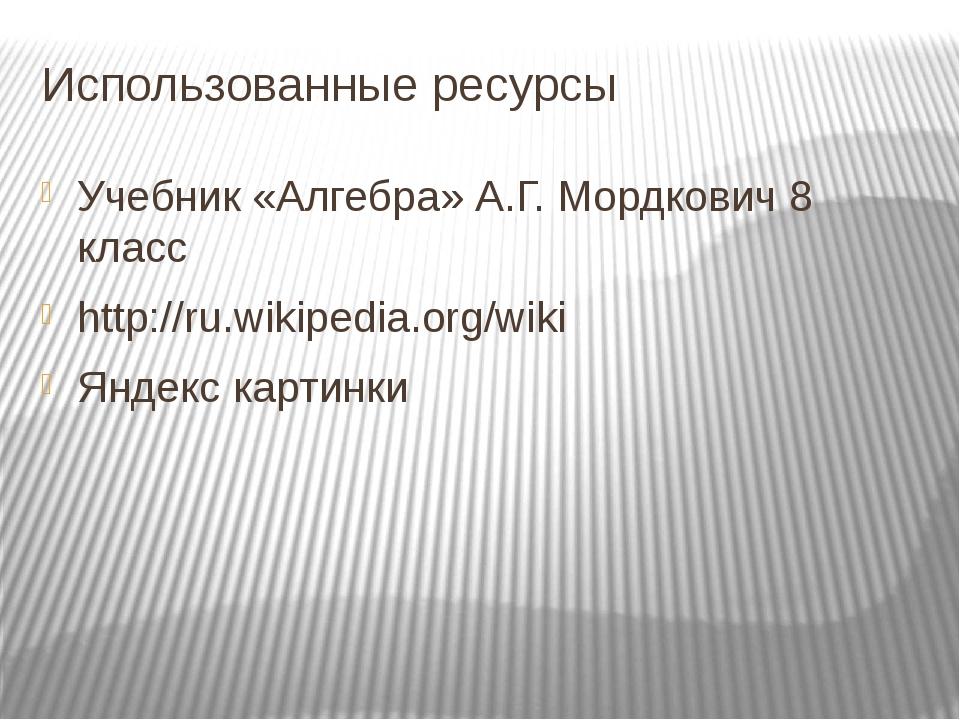 Использованные ресурсы Учебник «Алгебра» А.Г. Мордкович 8 класс http://ru.wik...