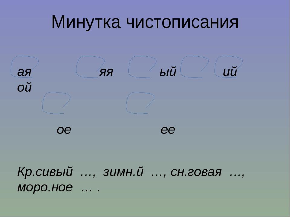 Минутка чистописания ая яя ый ий ой  ое ее Кр.сивый …, зимн.й …, сн.говая …,...