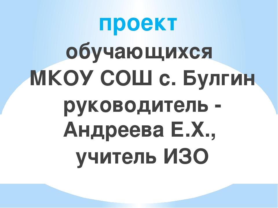 проект обучающихся МКОУ СОШ с. Булгин руководитель - Андреева Е.Х., учитель ИЗО