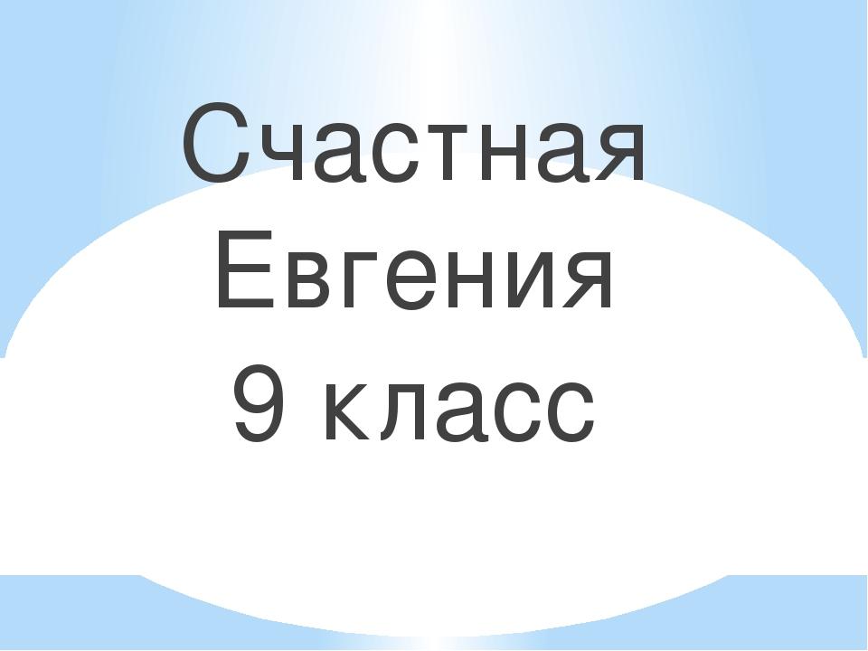 Счастная Евгения 9 класс