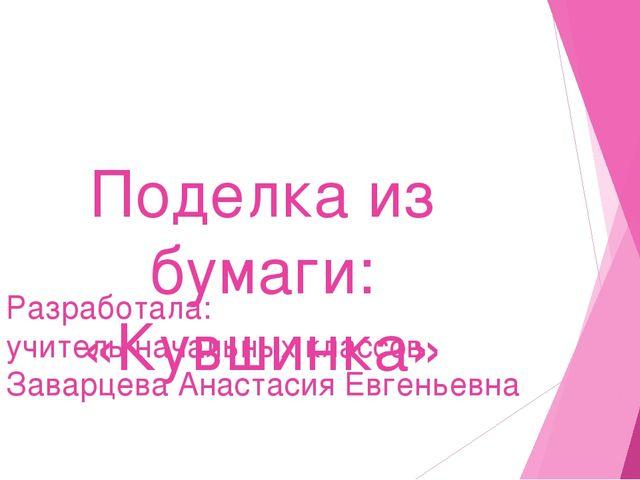 Поделка из бумаги: «Кувшинка» Разработала: учитель начальных классов Заварцев...