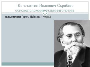 Константин Иванович Скрябин основоположник гельминтологии. гельминты (греч. H