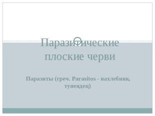 Паразиты (греч. Parasitos - нахлебник, тунеядец) Паразитические плоские черви