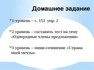 Домашнее задание 1-уровень – с. 153 упр. 2 2 уровень – составить тест на тему
