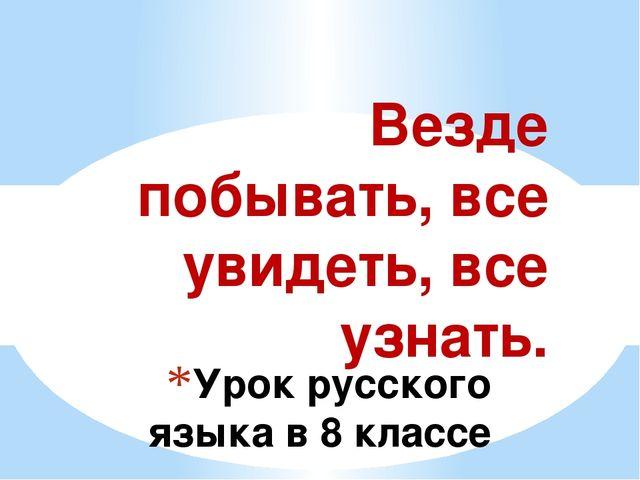 Урок русского языка в 8 классе Везде побывать, все увидеть, все узнать.