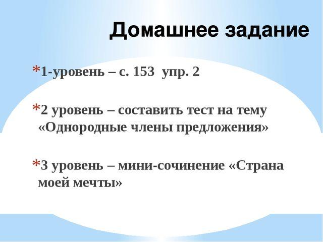 Домашнее задание 1-уровень – с. 153 упр. 2 2 уровень – составить тест на тему...