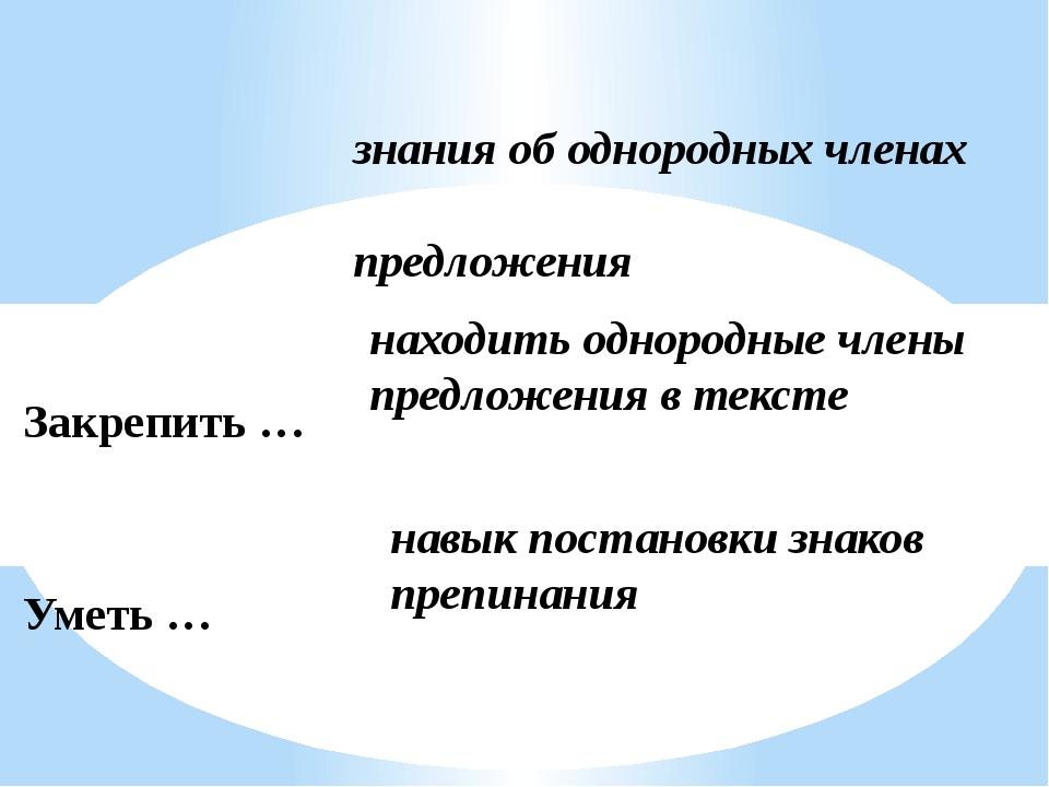 Закрепить … Уметь … Отработать … знания об однородных членах предложения нахо...