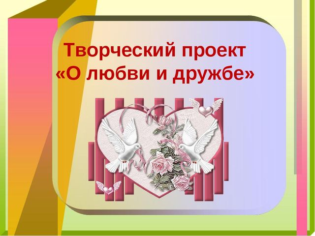 Творческий проект «О любви и дружбе»