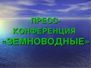 ПРЕСС-КОНФЕРЕНЦИЯ «ЗЕМНОВОДНЫЕ»