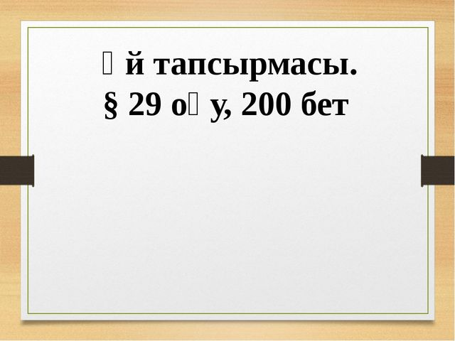 Үй тапсырмасы. § 29 оқу, 200 бет