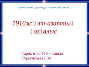 1916ж Ұлт-азаттық қозғалыс Тарих пәні 10б – сынып Турсунбаева Г.М №10 Ақпан б