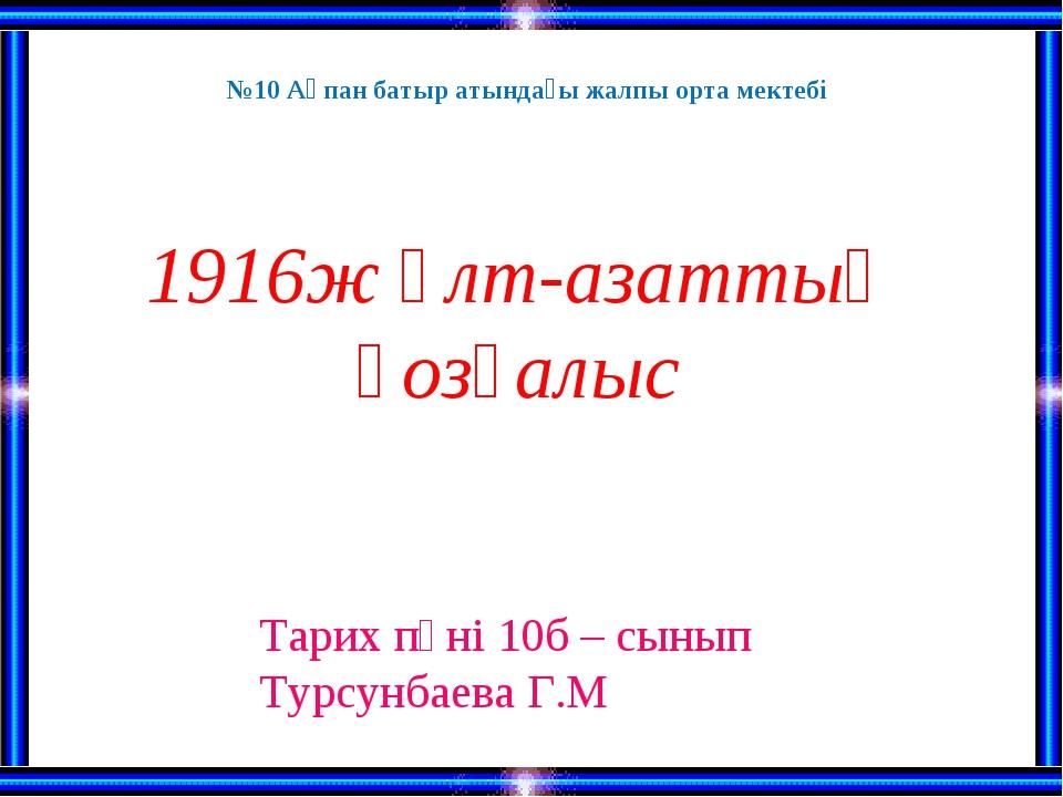 1916ж Ұлт-азаттық қозғалыс Тарих пәні 10б – сынып Турсунбаева Г.М №10 Ақпан б...