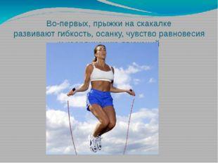 Во-первых, прыжки на скакалке развиваютгибкость, осанку, чувство равновесия