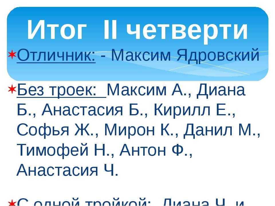 Отличник: - Максим Ядровский Без троек: Максим А., Диана Б., Анастасия Б., Ки...
