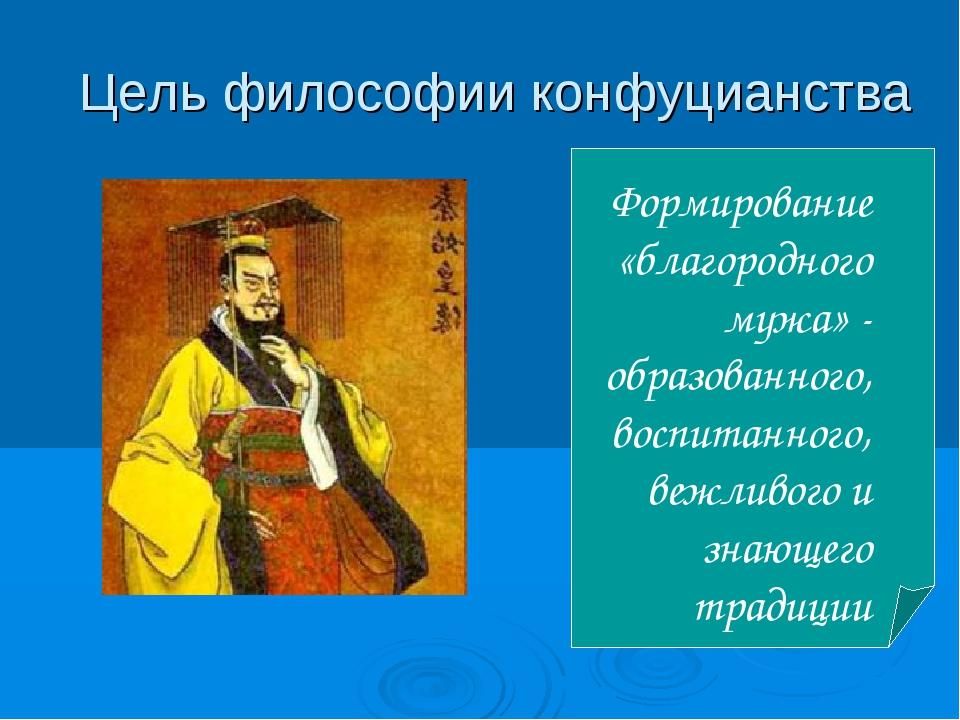 Цель философии конфуцианства Формирование «благородного мужа» - образованного...
