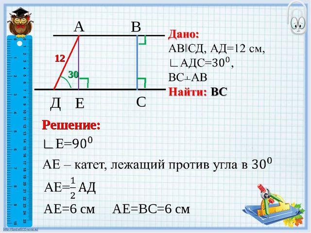 30 12 В С A Д Е Решение: АЕ=ВС=6 см АЕ=6 см