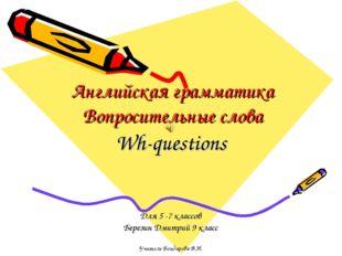 Английская грамматика Вопросительные слова Wh-questions Для 5 -7 классов Бере