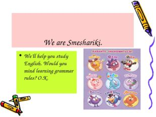 We are Smeshariki. We'll help you study English. Would you mind learning gra