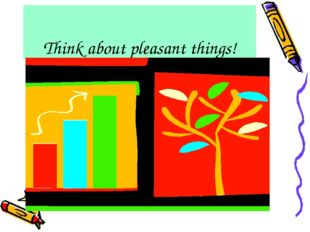 Think about pleasant things!