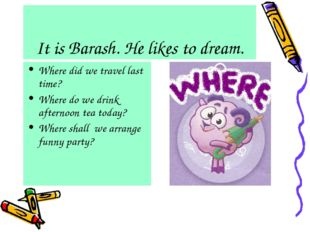It is Barash. He likes to dream. Where did we travel last time? Where do we d