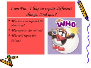 I am Pin. I like to repair different things. And you? Who has ever repaired t