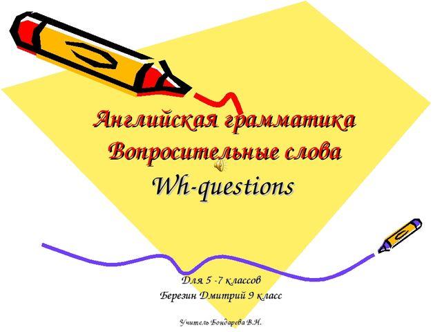 Английская грамматика Вопросительные слова Wh-questions Для 5 -7 классов Бере...