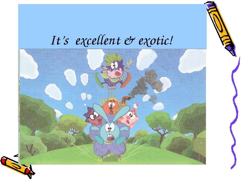 It's excellent & exotic!