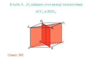 В кубе A…D1 найдите угол между плоскостями ACC1 и BDD1. Ответ: 90o.