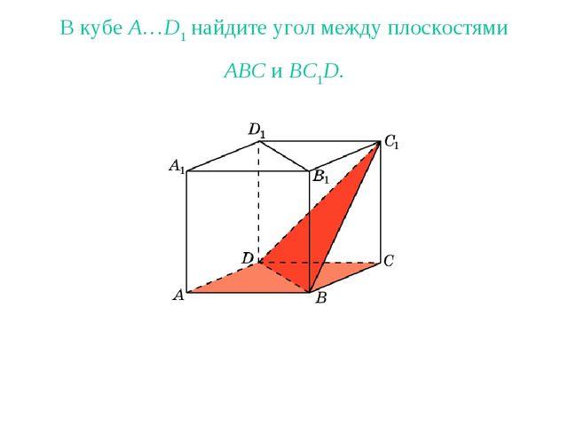 В кубе A…D1 найдите угол между плоскостями ABC и BC1D.