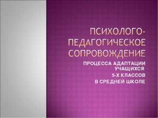 ПРОЦЕССА АДАПТАЦИИ УЧАЩИХСЯ 5-Х КЛАССОВ В СРЕДНЕЙ ШКОЛЕ
