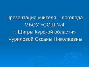 Презентация учителя – логопеда МБОУ «СОШ №4 г. Щигры Курской области» Чурилов