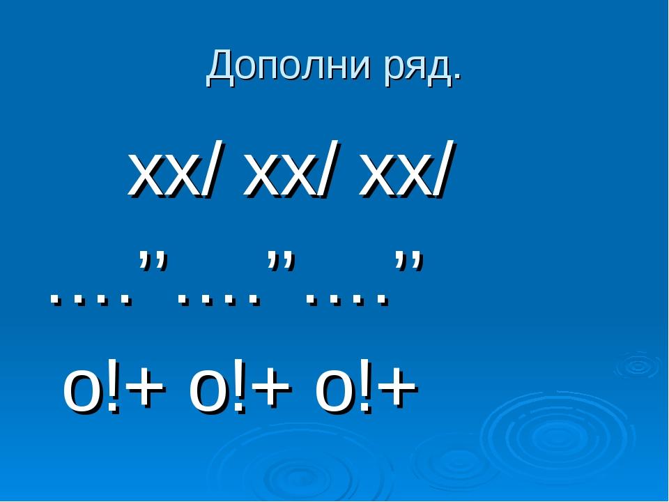 Дополни ряд. хх/ хх/ хх/ ….''….''….'' о!+ о!+ о!+